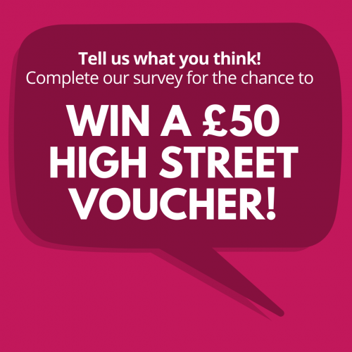 Dark pink speech bubble on lighter pink background. White text reads: Tell us what you think! Complete our survey for the chance to win a £50 high street voucher!